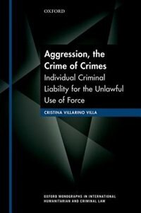 Book Aggression, the Crime of Crimes: Individual Criminal Liability for the Unlawful Use of Force by Cristina Villarino Villa
