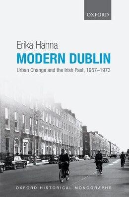 Book Modern Dublin: Urban Change and the Irish Past, 1957-1973 by Erika Hanna
