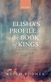 Book Elishas Profile in the Book of Kings: The Double Agent by Keith Bodner