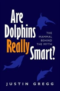 Book Are Dolphins Really Smart?: The mammal behind the myth by Justin Gregg