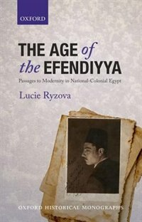 Book The Age of the Efendiyya: Passages to Modernity in National-Colonial Egypt by Lucie Ryzova