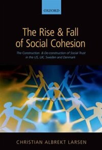 Book The Rise and Fall of Social Cohesion: The Construction and De-construction of Social Trust in the… by Christian Albrekt Larsen