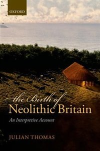 Book The Birth of Neolithic Britain: An Interpretive Account by Julian Thomas
