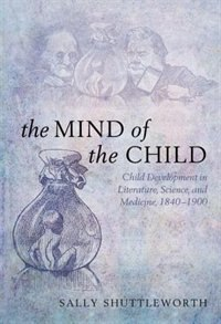 Book The Mind of the Child: Child Development in Literature, Science, and Medicine 1840-1900 by Sally Shuttleworth