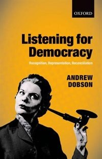 Book Listening for Democracy: Recognition, Representation, Reconciliation by Andrew Dobson