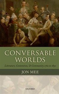 Book Conversable Worlds: Literature, Contention, and Community 1762 to 1830 by Jon Mee