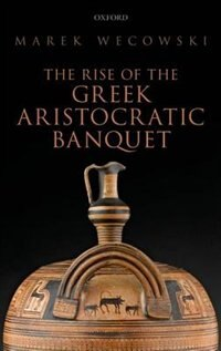 Book The Rise of the Greek Aristocratic Banquet by Marek Wecowski