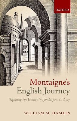 Book Montaignes English Journey: Reading the Essays in Shakespeares Day by William M. Hamlin