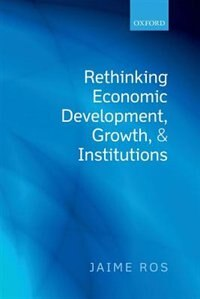 Book Rethinking Economic Development, Growth, and Institutions by Jaime Ros
