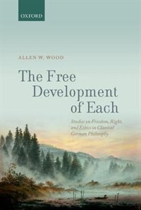Book The Free Development of Each: Studies on Reason, Right, and Ethics in Classical German Philosophy by Allen W. Wood