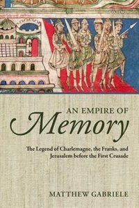 Book An Empire of Memory: The Legend of Charlemagne, the Franks, and Jerusalem before the First Crusade by Matthew Gabriele
