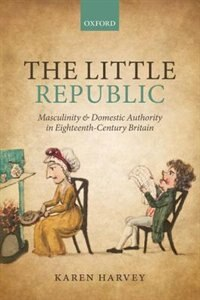 Book The Little Republic: Masculinity and Domestic Authority in Eighteenth-Century Britain by Karen Harvey