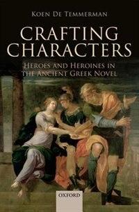 Book Crafting Characters: Heroes and Heroines in the Ancient Greek Novel by Koen De Temmerman