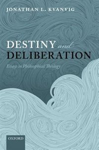 Book Destiny and Deliberation: Essays in Philosophical Theology by Jonathan L. Kvanvig