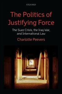 Book The Politics of Justifying Force: The Suez Crisis, the Iraq War, and International Law by Charlotte Peevers