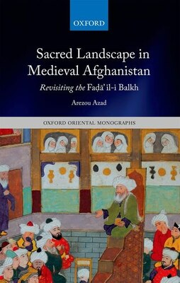Book Sacred Landscape in Medieval Afghanistan: Revisiting the Fadail-i Balkh by Arezou Azad