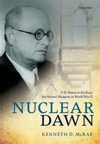 Book Nuclear Dawn: F. E. Simon and the Race for Atomic Weapons in World War II by Kenneth D. McRae