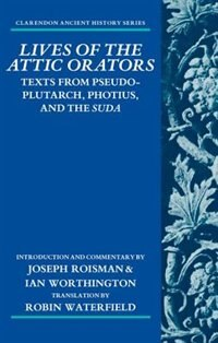 Lives of the Attic Orators: Texts from Pseudo-Plutarch, Photius, and the Suda