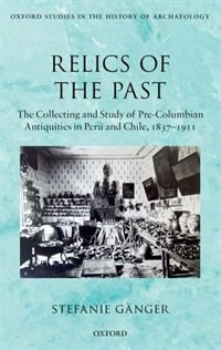 Book Relics of the Past: The Collecting and Study of Pre-Columbian Antiquities in Peru and Chile, 1837… by Stefanie Ganger