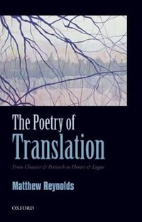 Book The Poetry of Translation: From Chaucer and Petrarch to Homer and Logue by Matthew Reynolds