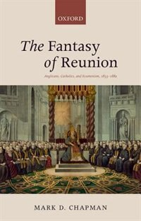 Book The Fantasy of Reunion: Anglicans, Catholics, and Ecumenism, 1833-1882 by Mark D. Chapman