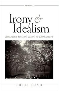 Book Irony and Idealism: Rereading Schlegel, Hegel, and Kierkegaard by Fred Rush