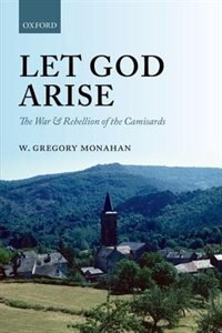 Book Let God Arise: The War and Rebellion of the Camisards by W. Gregory Monahan