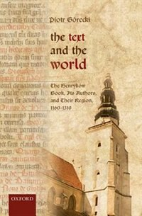 Book The Text and the World: The Henrykow Book, Its Authors, and their Region, 1160-1310 by Piotr Gorecki