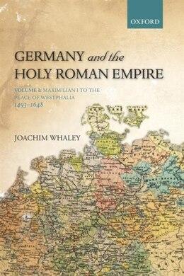 Book Germany and the Holy Roman Empire: Volume I: Maximilian I to the Peace of Westphalia, 1493-1648 by Joachim Whaley