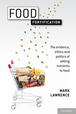Book Food Fortification: The evidence, ethics, and politics of adding nutrients to food by Mark Lawrence