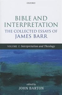 Bible and Interpretation: The Collected Essays of James Barr: Volume I: Interpretation and Theology