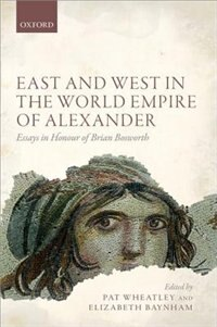 Book East and West in the World Empire of Alexander: Essays in Honour of Brian Bosworth by Pat Wheatley