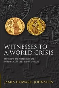 Book Witnesses to a World Crisis: Historians and Histories of the Middle East in the Seventh Century by James Howard-Johnston