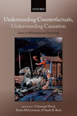 Book Understanding Counterfactuals, Understanding Causation: Issues in Philosophy and Psychology by Christoph Hoerl