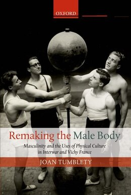 Book Remaking the Male Body: Masculinity and the uses of Physical Culture in Interwar and Vichy France by Joan Tumblety
