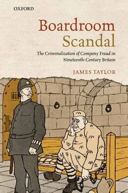 Book Boardroom Scandal: The Criminalization of Company Fraud in Nineteenth-Century Britain by James Taylor