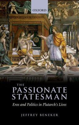 Book The Passionate Statesman: Eros and Politics in Plutarchs Lives by Jeffrey Beneker