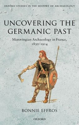 Book Uncovering the Germanic Past: Merovingian Archaeology in France, 1830-1914 by Bonnie Effros