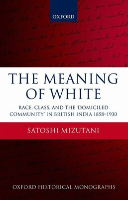 Book The Meaning of White: Race, Class, and the Domiciled Community in British India 1858-1930 by Satoshi Mizutani