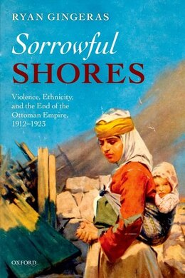 Book Sorrowful Shores: Violence, Ethnicity, and the End of the Ottoman Empire 1912-1923 by Ryan Gingeras