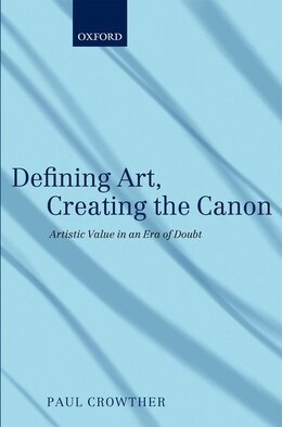 Book Defining Art, Creating the Canon: Artistic Value in an Era of Doubt by Paul Crowther