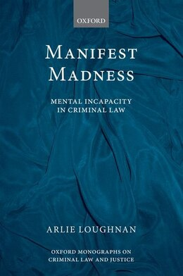 Book Manifest Madness: Mental Incapacity in the Criminal Law by Arlie Loughnan