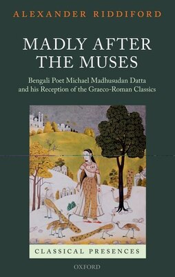 Book Madly after the Muses: Bengali Poet Michael Madhusudan Datta and his Reception of the Graeco-Roman… by Alexander Riddiford