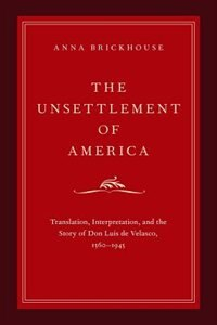 Book The Unsettlement of America: Translation, Interpretation, and the Story of Don Luis de Velasco… by Anna Brickhouse