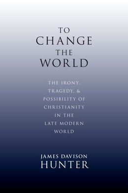 Book To Change the World: The Irony, Tragedy, and Possibility of Christianity in the Late Modern World by James Davison Hunter