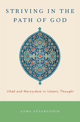 Book Striving in the Path of God: Jihad and Martyrdom in Islamic Thought by Asma Afsaruddin