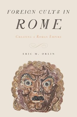Book Foreign Cults in Rome: Creating a Roman Empire by Eric M. Orlin