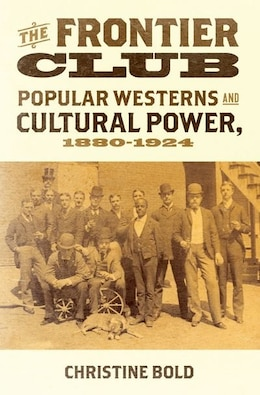 Book The Frontier Club: Popular Westerns and Cultural Power, 1880-1924 by Christine Bold