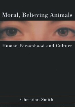 Book Moral, Believing Animals: Human Personhood and Culture by Christian Smith