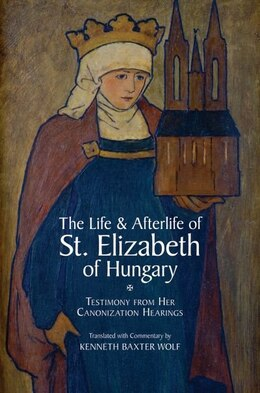 Book The Life and Afterlife of St. Elizabeth of Hungary: Testimony from her Canonization Hearings by Kenneth Baxter Wolf